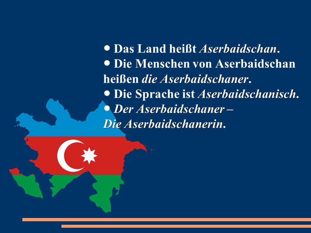 ● Das Land heißt Aserbaidschan