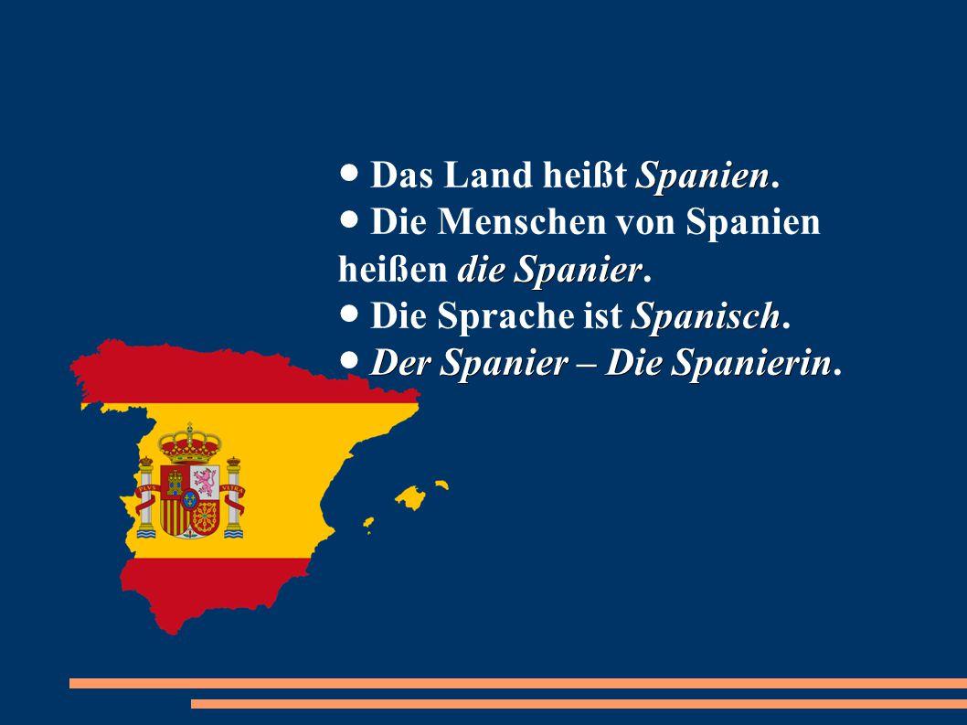 ● Das Land heißt Spanien. ● Die Menschen von Spanien heißen die Spanier.