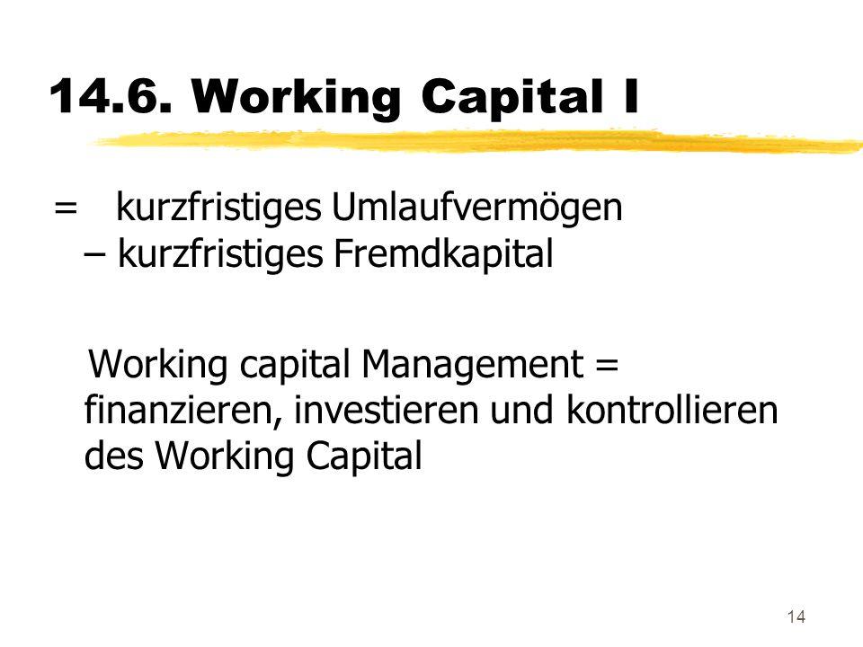 14.6. Working Capital I = kurzfristiges Umlaufvermögen – kurzfristiges Fremdkapital.