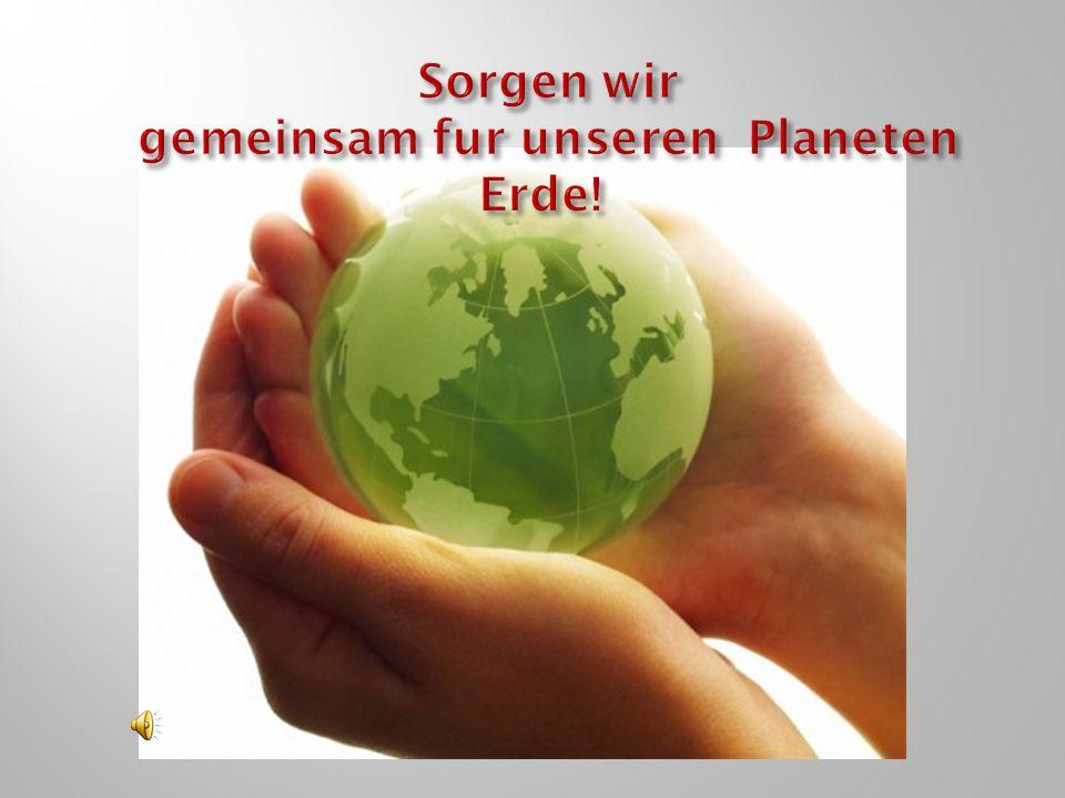 Sorgen wir gemeinsam fur unseren Planeten Erde!