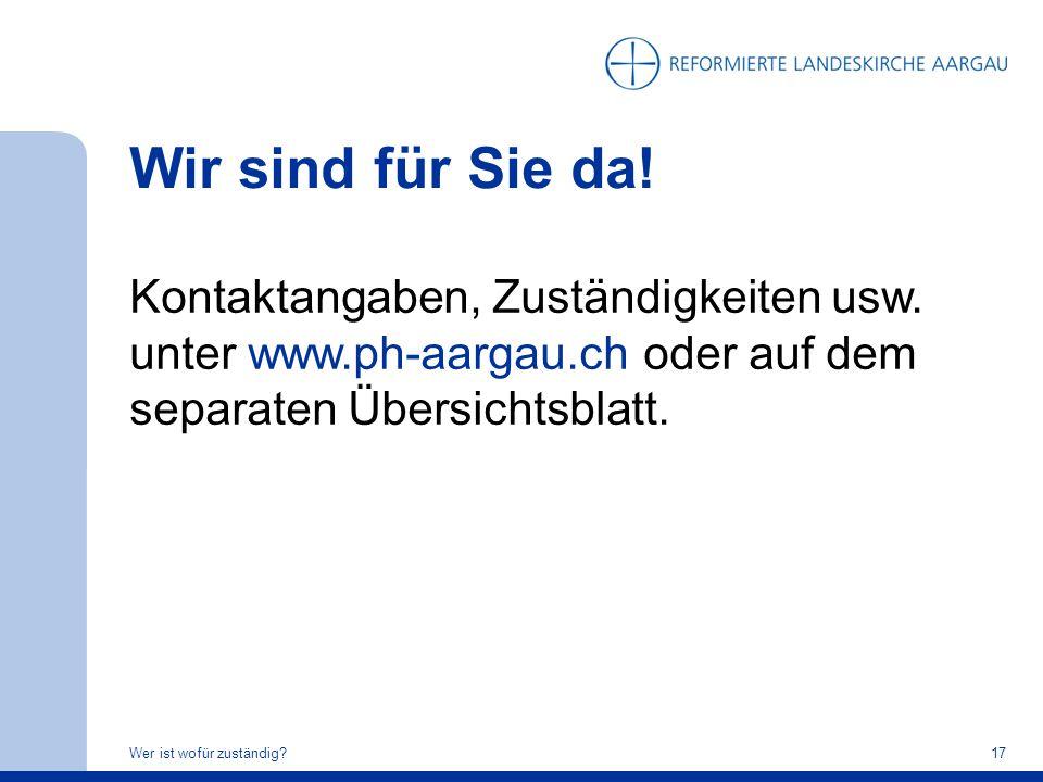 Wir sind für Sie da! Kontaktangaben, Zuständigkeiten usw. unter www.ph-aargau.ch oder auf dem separaten Übersichtsblatt.