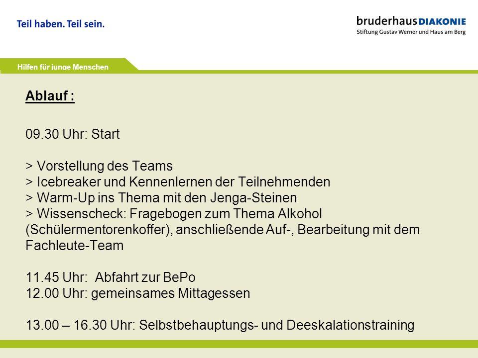 Ablauf : 09.30 Uhr: Start > Vorstellung des Teams > Icebreaker und Kennenlernen der Teilnehmenden > Warm-Up ins Thema mit den Jenga-Steinen > Wissenscheck: Fragebogen zum Thema Alkohol (Schülermentorenkoffer), anschließende Auf-, Bearbeitung mit dem Fachleute-Team 11.45 Uhr: Abfahrt zur BePo 12.00 Uhr: gemeinsames Mittagessen 13.00 – 16.30 Uhr: Selbstbehauptungs- und Deeskalationstraining