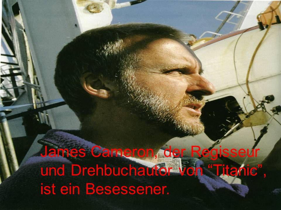James Cameron, der Regisseur und Drehbuchautor von Titanic , ist ein Besessener.