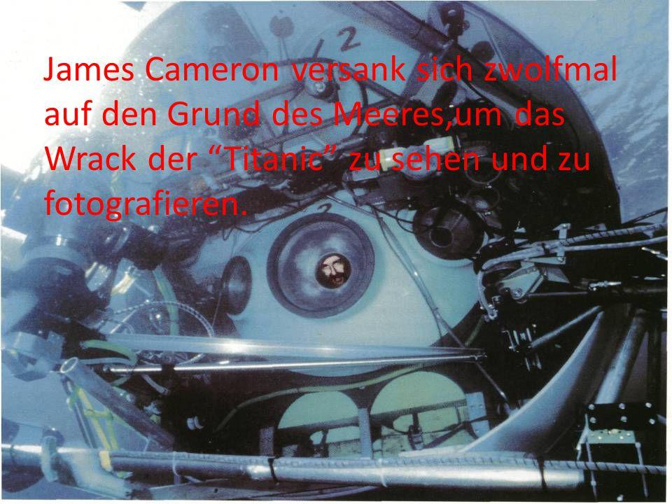 James Cameron versank sich zwolfmal auf den Grund des Meeres,um das Wrack der Titanic zu sehen und zu fotografieren.