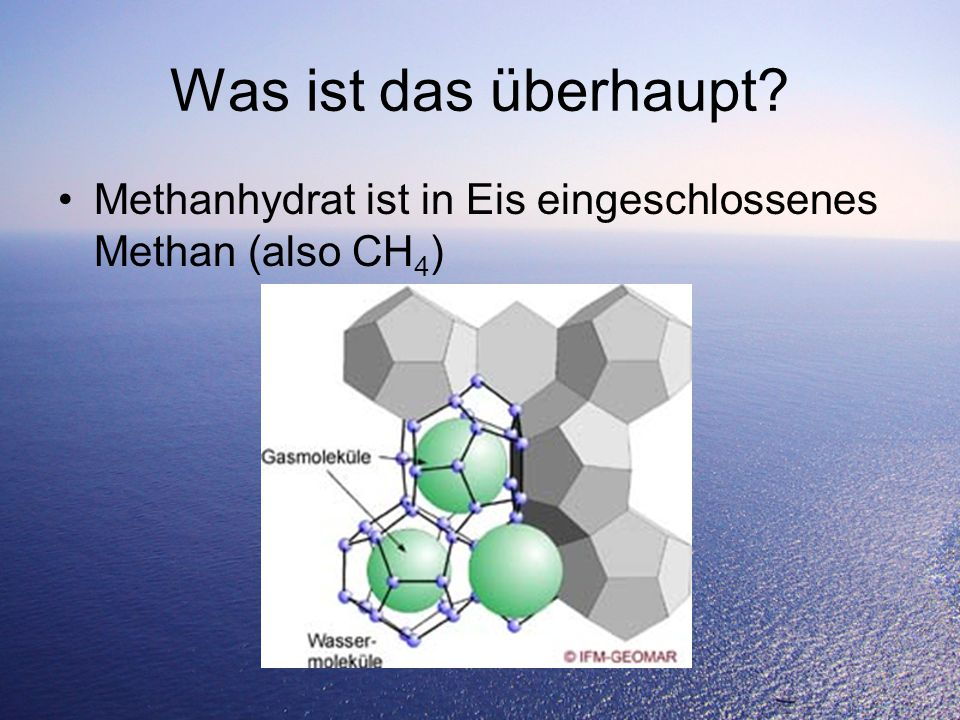 Was ist das überhaupt Methanhydrat ist in Eis eingeschlossenes Methan (also CH4)