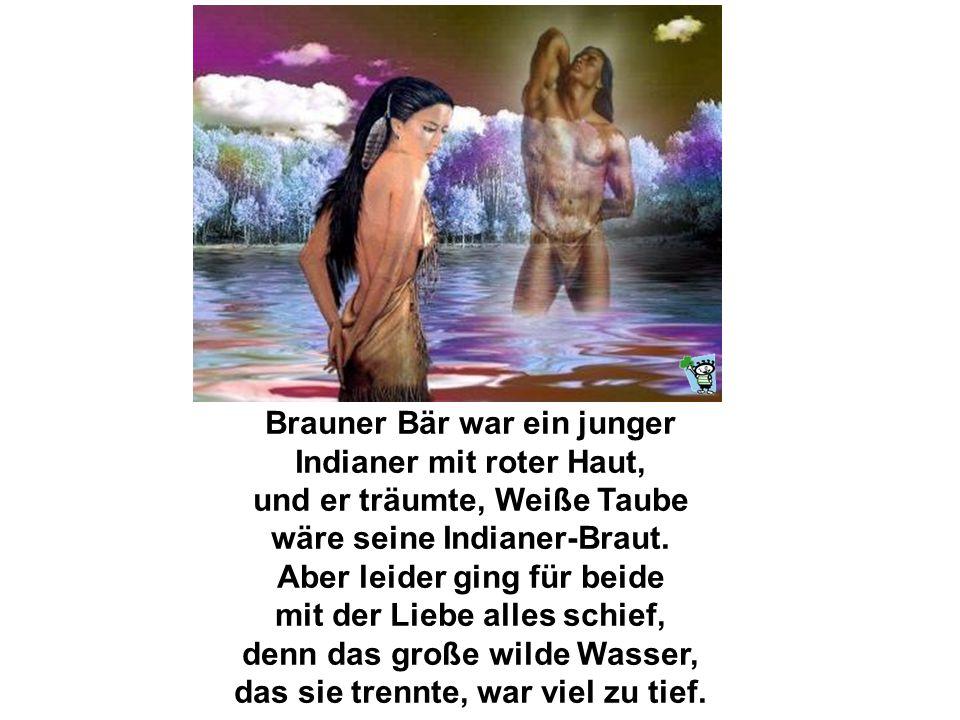 Brauner Bär war ein junger Indianer mit roter Haut, und er träumte, Weiße Taube wäre seine Indianer-Braut.