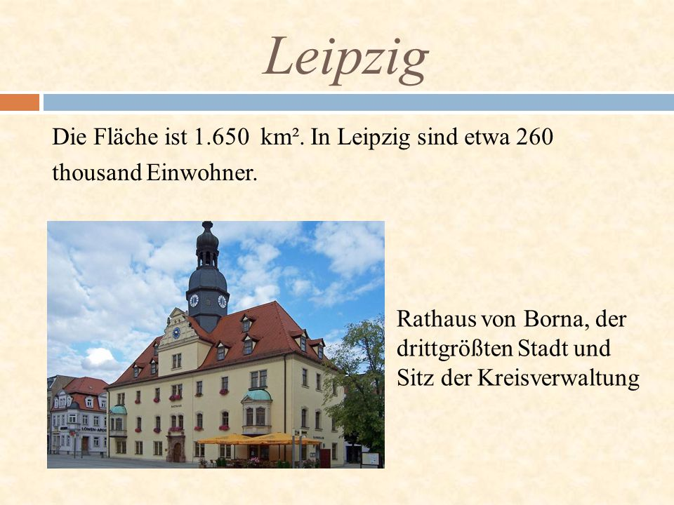 Leipzig Die Fläche ist 1.650 km². In Leipzig sind etwa 260 thousand Einwohner.
