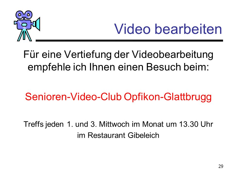 Video bearbeiten Für eine Vertiefung der Videobearbeitung empfehle ich Ihnen einen Besuch beim: Senioren-Video-Club Opfikon-Glattbrugg.