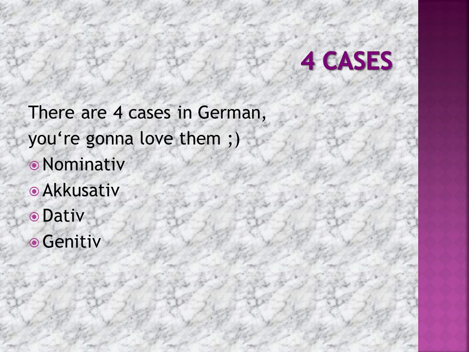 4 Cases There are 4 cases in German, you're gonna love them ;)