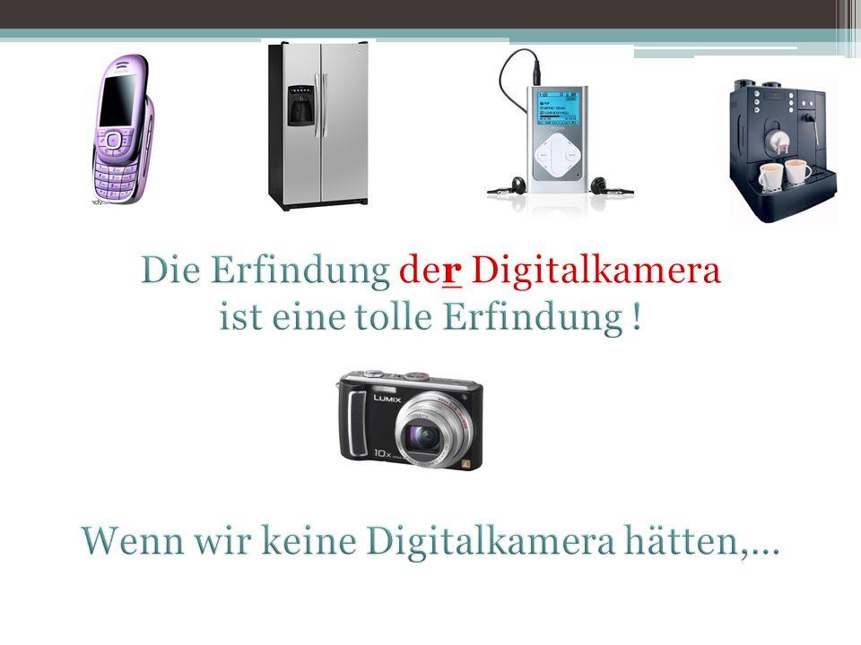 Die Erfindung der Digitalkamera ist eine tolle Erfindung !