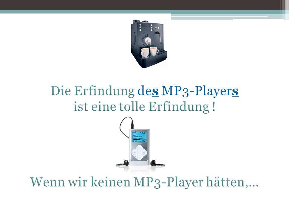 Die Erfindung des MP3-Players ist eine tolle Erfindung !