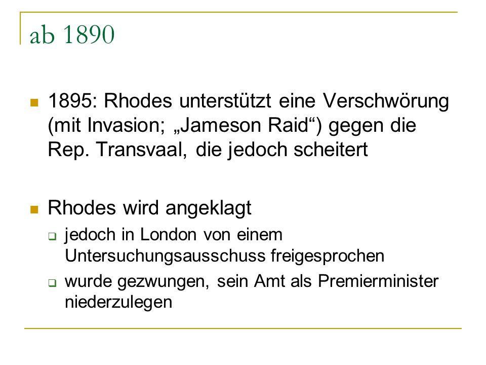 """ab 1890 1895: Rhodes unterstützt eine Verschwörung (mit Invasion; """"Jameson Raid ) gegen die Rep. Transvaal, die jedoch scheitert."""