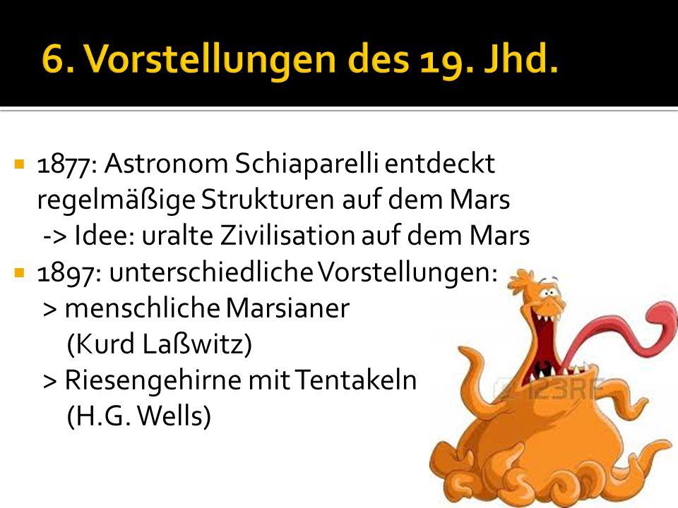 6. Vorstellungen des 19. Jhd. 1877: Astronom Schiaparelli entdeckt regelmäßige Strukturen auf dem Mars.