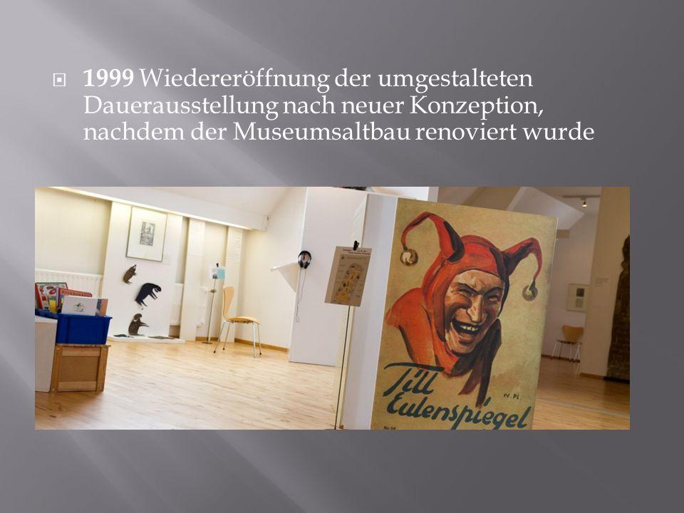 1999 Wiedereröffnung der umgestalteten Dauerausstellung nach neuer Konzeption, nachdem der Museumsaltbau renoviert wurde