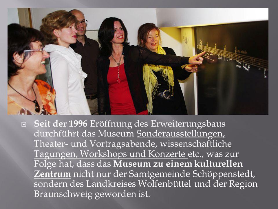 Seit der 1996 Eröffnung des Erweiterungsbaus durchführt das Museum Sonderausstellungen, Theater- und Vortragsabende, wissenschaftliche Tagungen, Workshops und Konzerte etc., was zur Folge hat, dass das Museum zu einem kulturellen Zentrum nicht nur der Samtgemeinde Schöppenstedt, sondern des Landkreises Wolfenbüttel und der Region Braunschweig geworden ist.