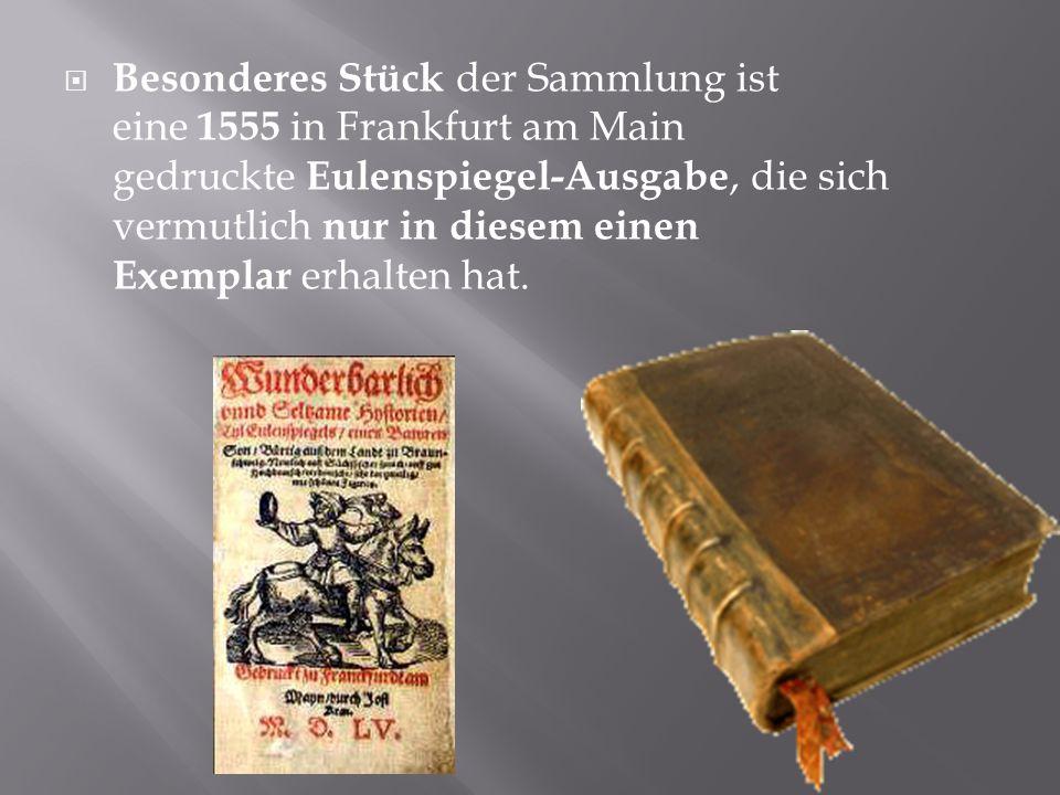 Besonderes Stück der Sammlung ist eine 1555 in Frankfurt am Main gedruckte Eulenspiegel-Ausgabe, die sich vermutlich nur in diesem einen Exemplar erhalten hat.
