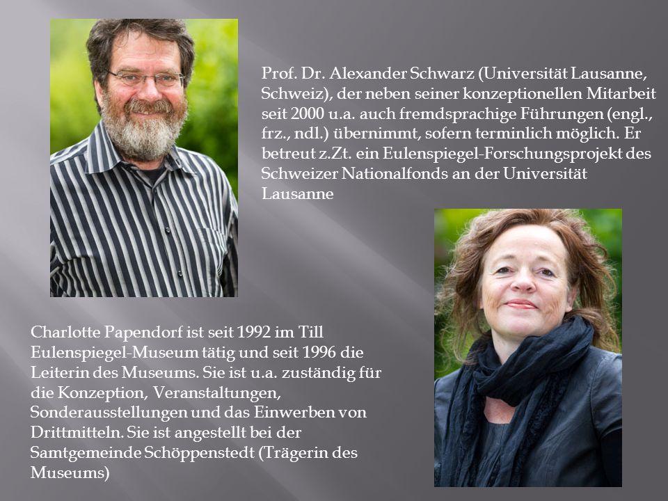 Prof. Dr. Alexander Schwarz (Universität Lausanne, Schweiz), der neben seiner konzeptionellen Mitarbeit seit 2000 u.a. auch fremdsprachige Führungen (engl., frz., ndl.) übernimmt, sofern terminlich möglich. Er betreut z.Zt. ein Eulenspiegel-Forschungsprojekt des Schweizer Nationalfonds an der Universität Lausanne