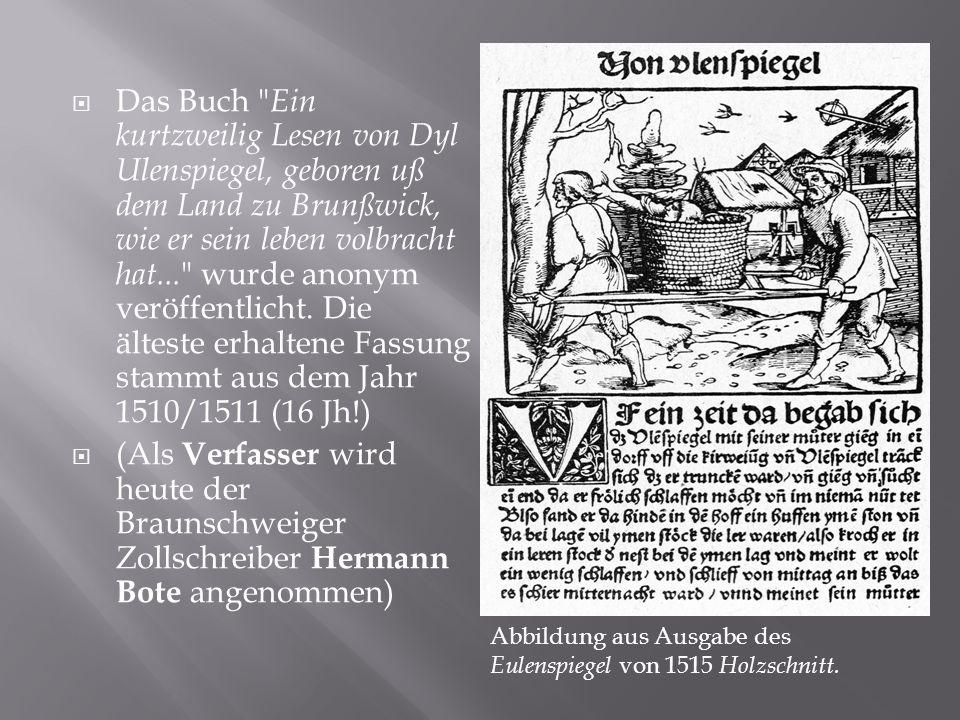 Das Buch Ein kurtzweilig Lesen von Dyl Ulenspiegel, geboren uß dem Land zu Brunßwick, wie er sein leben volbracht hat... wurde anonym veröffentlicht. Die älteste erhaltene Fassung stammt aus dem Jahr 1510/1511 (16 Jh!)