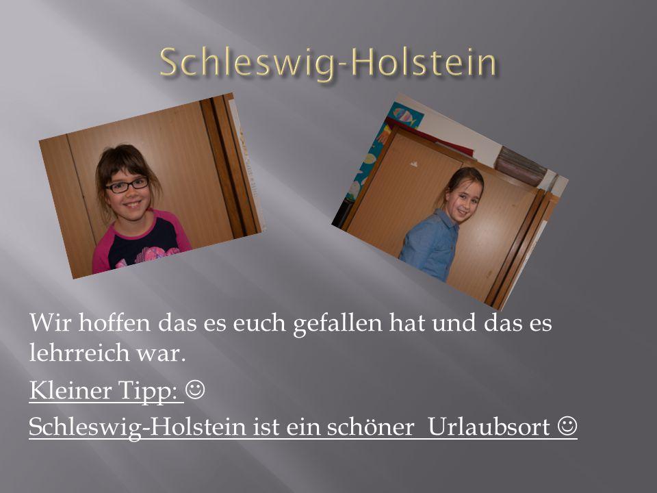 Schleswig-Holstein Wir hoffen das es euch gefallen hat und das es lehrreich war.