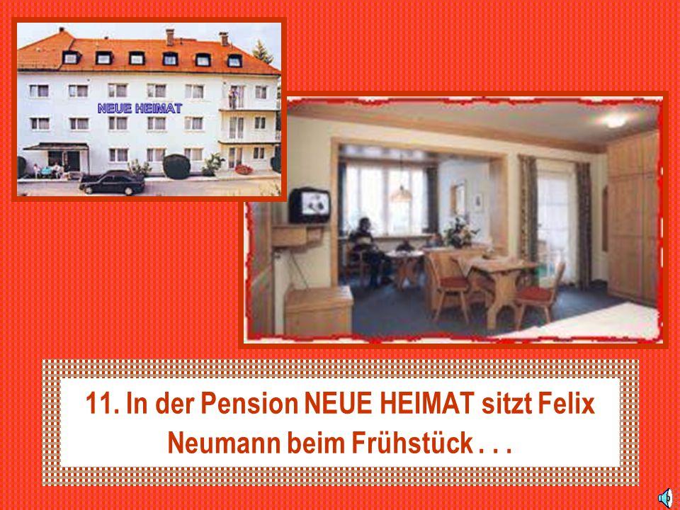 11. In der Pension NEUE HEIMAT sitzt Felix Neumann beim Frühstück . . .