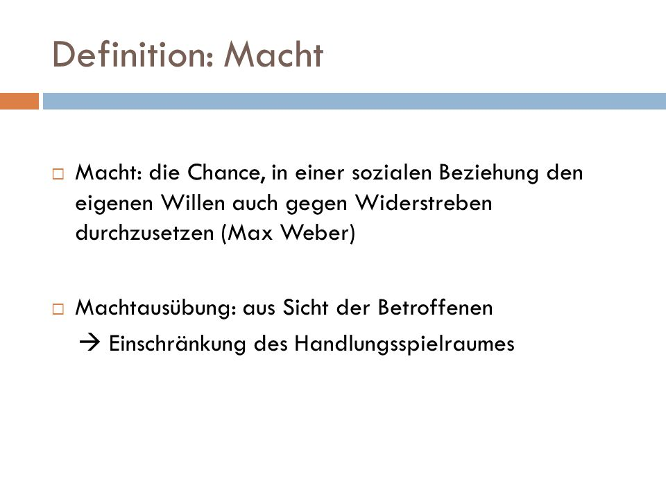 Definition: Macht Macht: die Chance, in einer sozialen Beziehung den eigenen Willen auch gegen Widerstreben durchzusetzen (Max Weber)