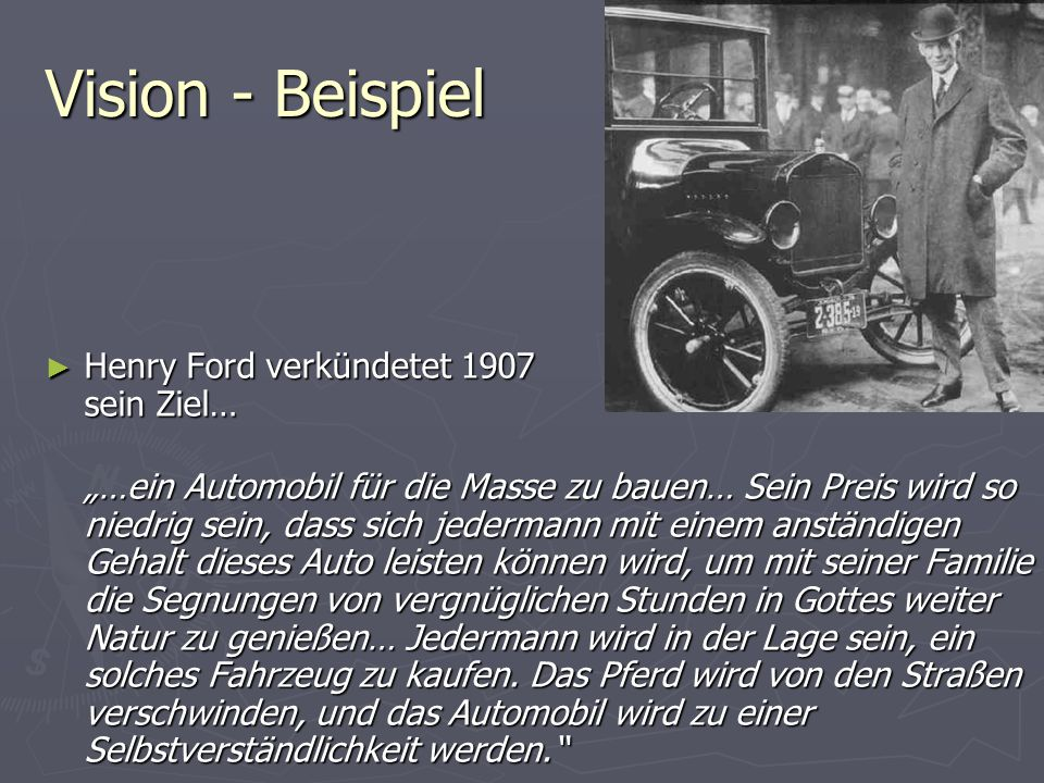 Vision - Beispiel Henry Ford verkündetet 1907 sein Ziel…