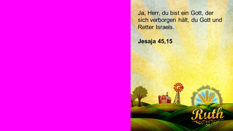 Jesaja 45,15 Ja, Herr, du bist ein Gott, der sich verborgen hält, du Gott und Retter Israels.