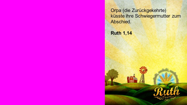 Ruth 1,14 Orpa (die Zurückgekehrte) küsste ihre Schwiegermutter zum Abschied. Ruth 1,14