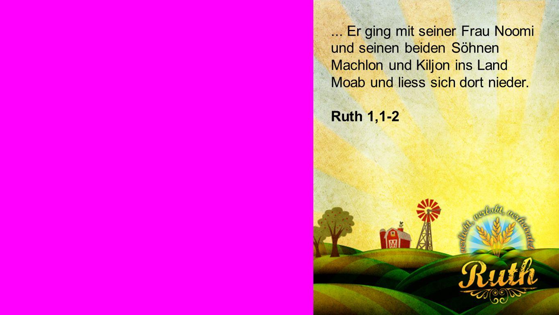 RUTH 1,1-2 ... Er ging mit seiner Frau Noomi und seinen beiden Söhnen Machlon und Kiljon ins Land Moab und liess sich dort nieder.
