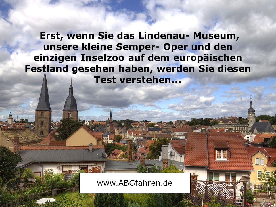 Erst, wenn Sie das Lindenau- Museum, unsere kleine Semper- Oper und den einzigen Inselzoo auf dem europäischen Festland gesehen haben, werden Sie diesen Test verstehen...