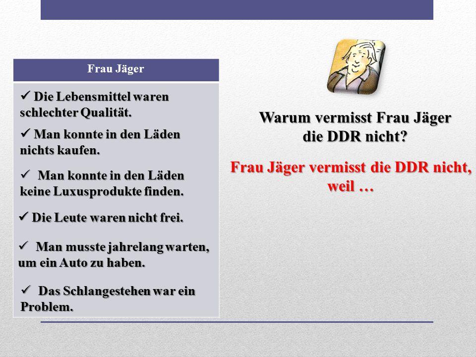 Warum vermisst Frau Jäger Frau Jäger vermisst die DDR nicht, weil …