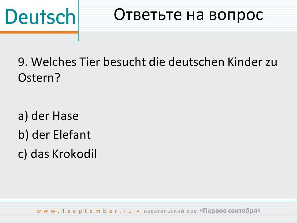 Ответьте на вопрос 9. Welches Tier besucht die deutschen Kinder zu Ostern.