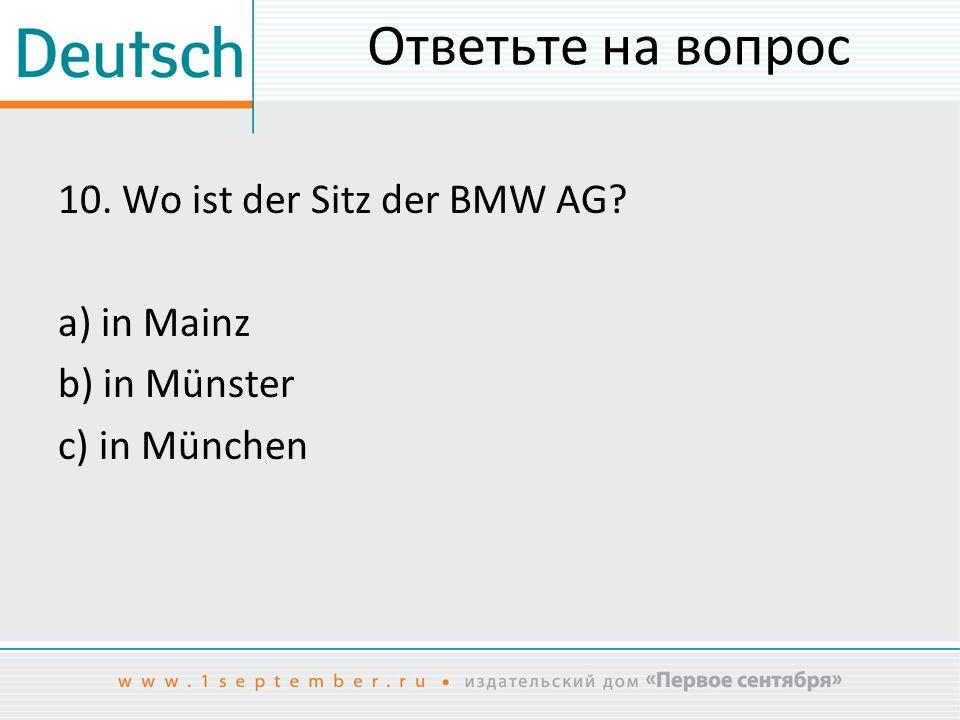 Ответьте на вопрос 10. Wo ist der Sitz der BMW AG a) in Mainz b) in Münster c) in München