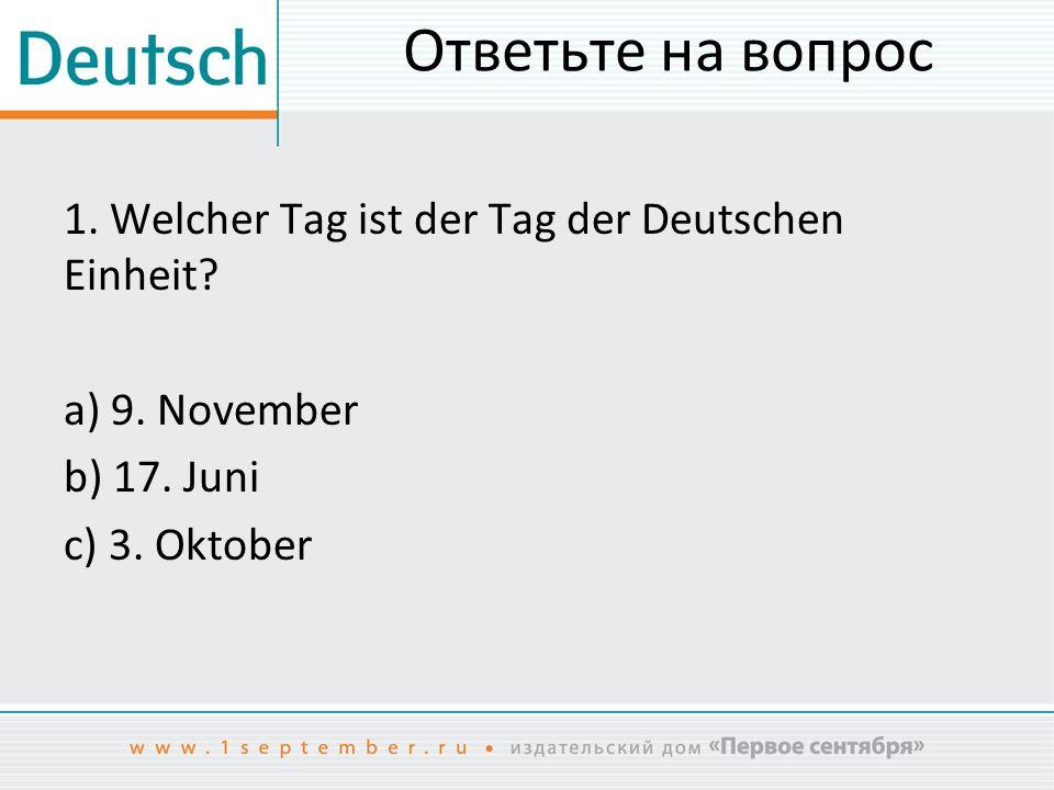 Ответьте на вопрос 1. Welcher Tag ist der Tag der Deutschen Einheit.
