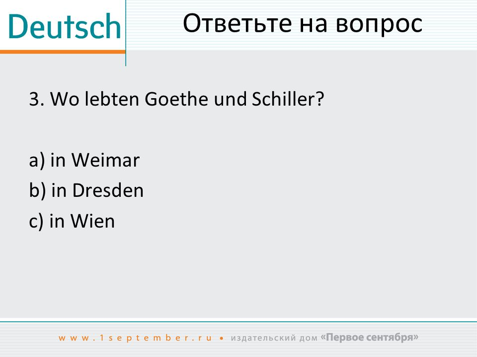 Ответьте на вопрос 3. Wo lebten Goethe und Schiller a) in Weimar b) in Dresden c) in Wien