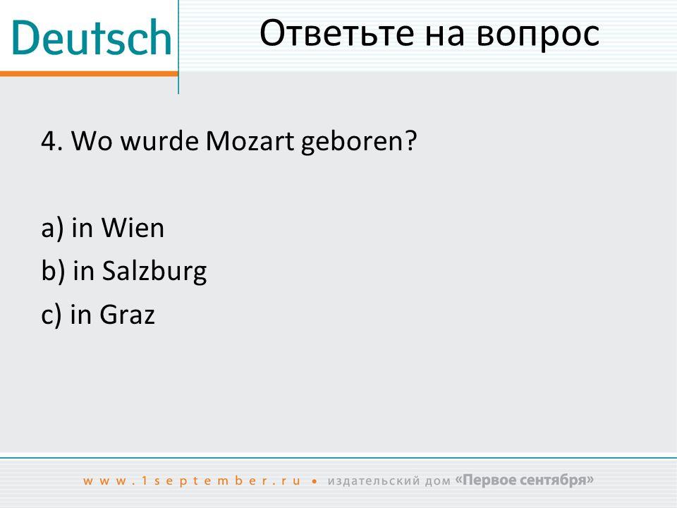 Ответьте на вопрос 4. Wo wurde Mozart geboren a) in Wien b) in Salzburg c) in Graz