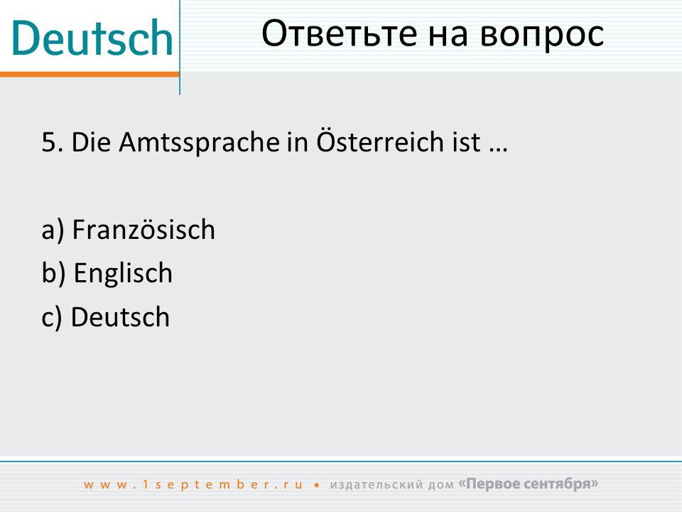 Ответьте на вопрос 5. Die Amtssprache in Österreich ist … a) Französisch b) Englisch c) Deutsch