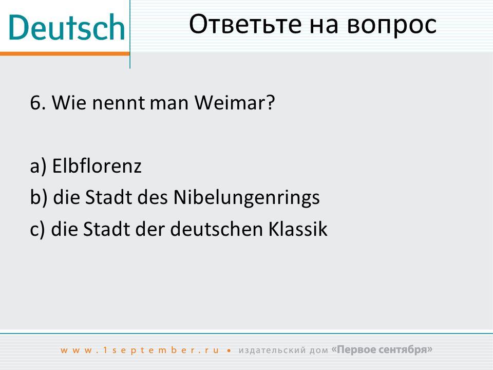 Ответьте на вопрос 6. Wie nennt man Weimar.