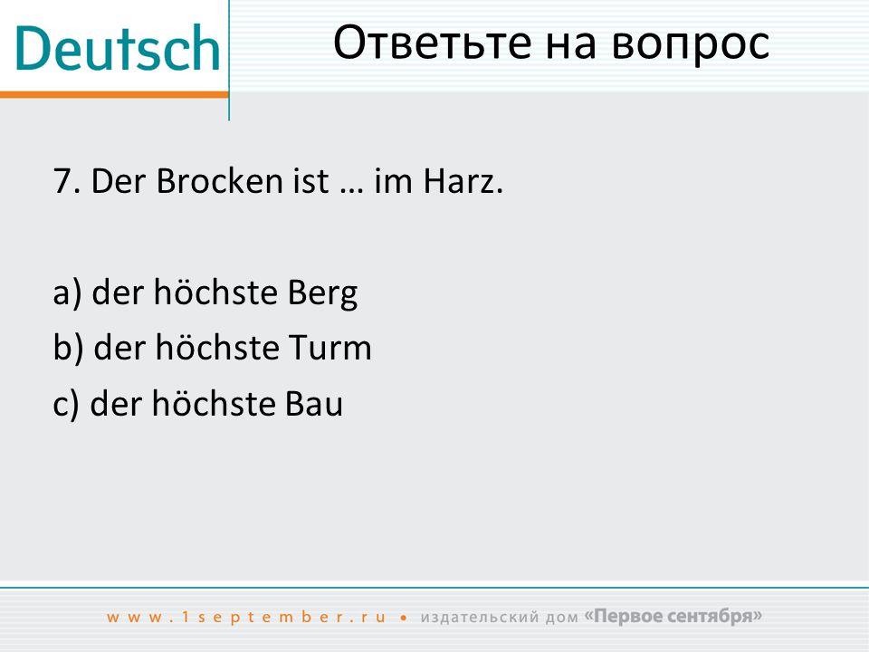 Ответьте на вопрос 7. Der Brocken ist … im Harz.