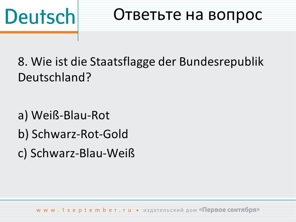 Ответьте на вопрос 8. Wie ist die Staatsflagge der Bundesrepublik Deutschland.