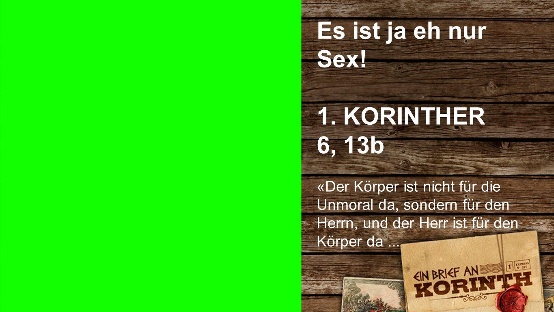 Es ist ja eh nur Sex! 1. KORINTHER 6, 13b Es ist ja eh nur Sex!