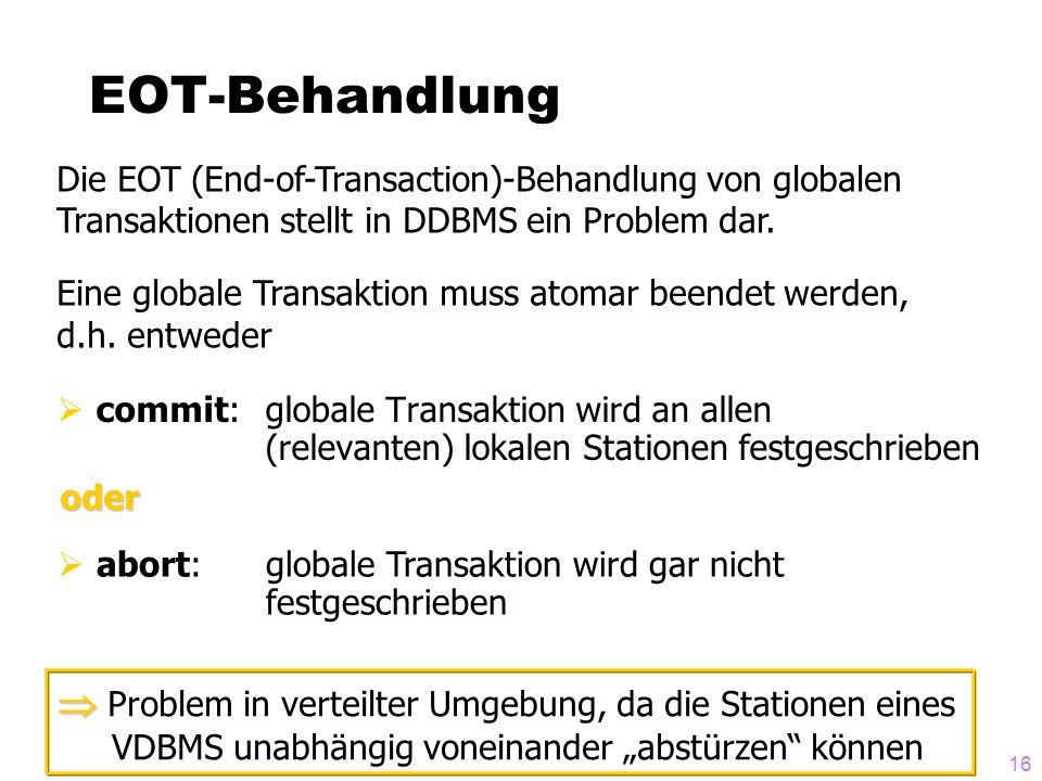 EOT-Behandlung Die EOT (End-of-Transaction)-Behandlung von globalen Transaktionen stellt in DDBMS ein Problem dar.