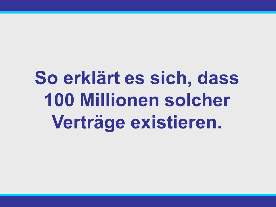 So erklärt es sich, dass 100 Millionen solcher Verträge existieren.