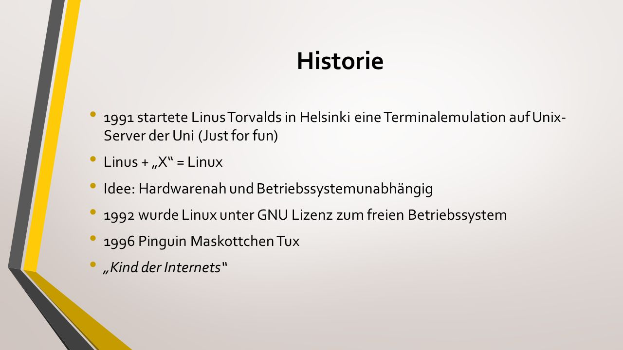 Historie 1991 startete Linus Torvalds in Helsinki eine Terminalemulation auf Unix- Server der Uni (Just for fun)