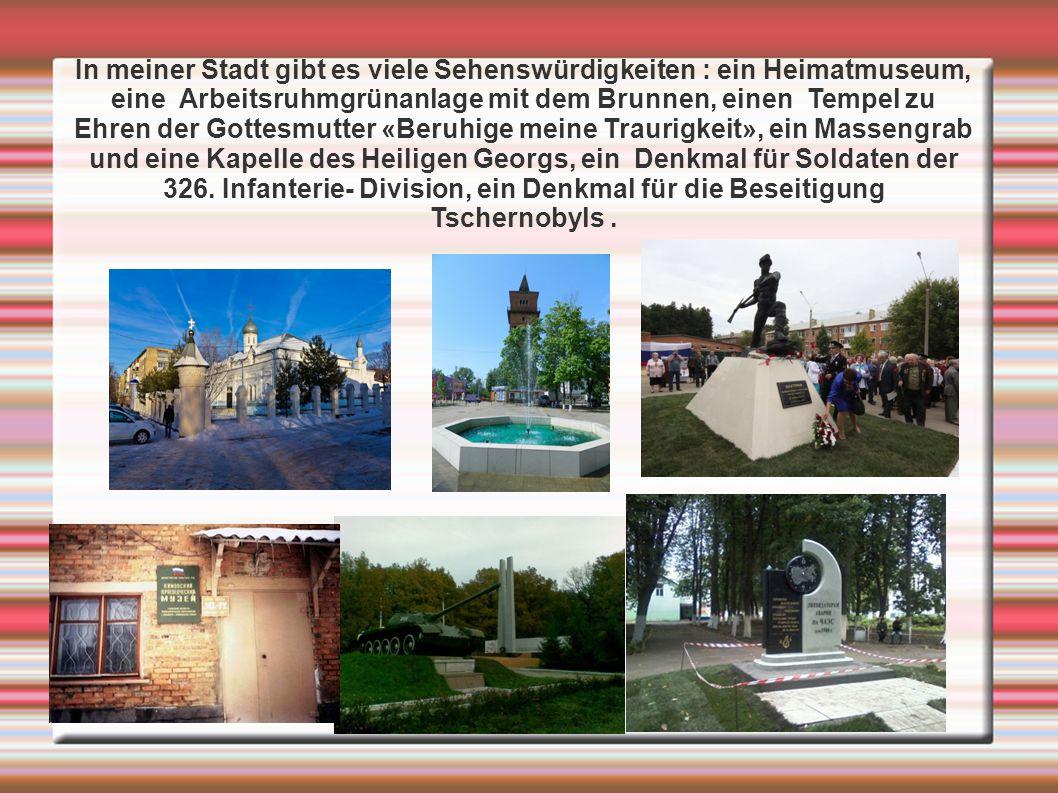 In meiner Stadt gibt es viele Sehenswürdigkeiten : ein Heimatmuseum, eine Arbeitsruhmgrünanlage mit dem Brunnen, einen Tempel zu Ehren der Gottesmutter «Beruhige meine Traurigkeit», ein Massengrab und eine Kapelle des Heiligen Georgs, ein Denkmal für Soldaten der 326.