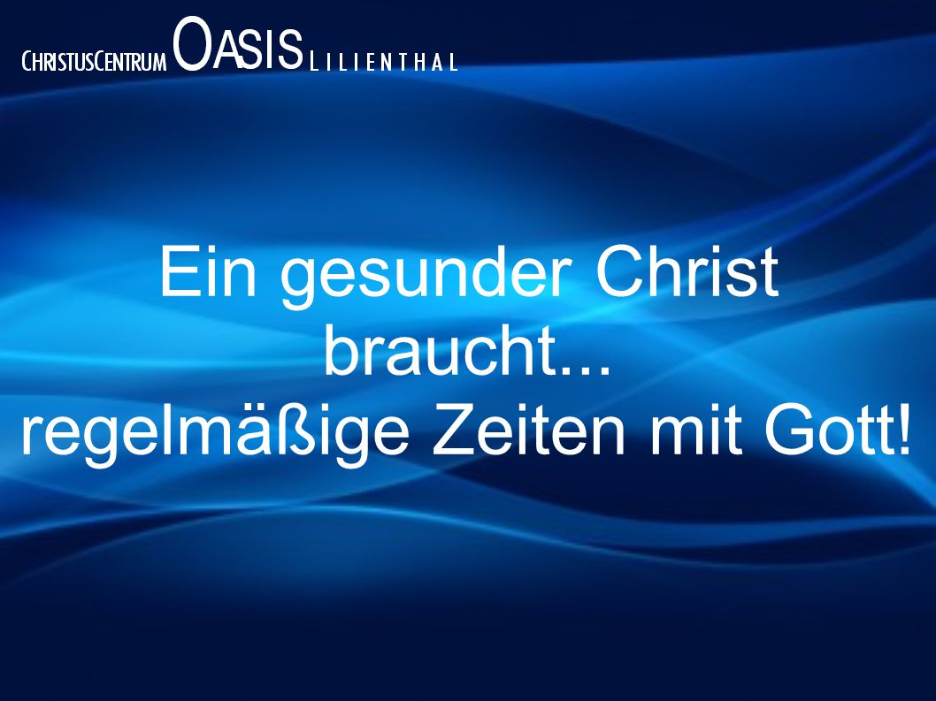Ein gesunder Christ braucht... regelmäßige Zeiten mit Gott!