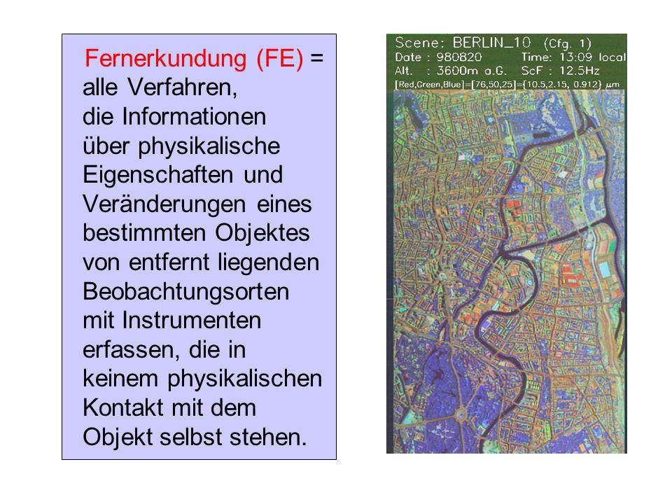 Fernerkundung (FE) = alle Verfahren, die Informationen über physikalische Eigenschaften und Veränderungen eines bestimmten Objektes von entfernt liegenden Beobachtungsorten mit Instrumenten erfassen, die in keinem physikalischen Kontakt mit dem Objekt selbst stehen.