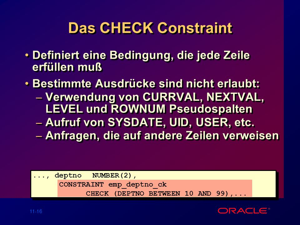 Das CHECK Constraint Definiert eine Bedingung, die jede Zeile erfüllen muß. Bestimmte Ausdrücke sind nicht erlaubt: