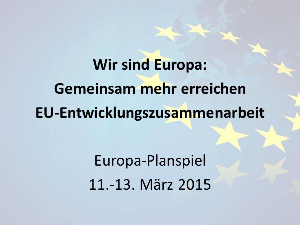 Wir sind Europa: Gemeinsam mehr erreichen EU-Entwicklungszusammenarbeit Europa-Planspiel 11.-13.