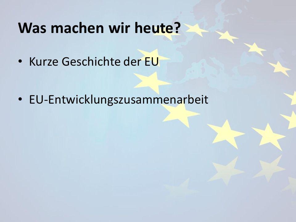 Was machen wir heute Kurze Geschichte der EU
